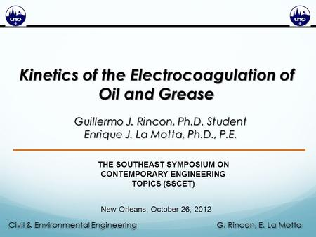G. Rincon, E. La Motta Civil & Environmental Engineering Kinetics of the Electrocoagulation of Oil and Grease Guillermo J. Rincon, Ph.D. Student Enrique.