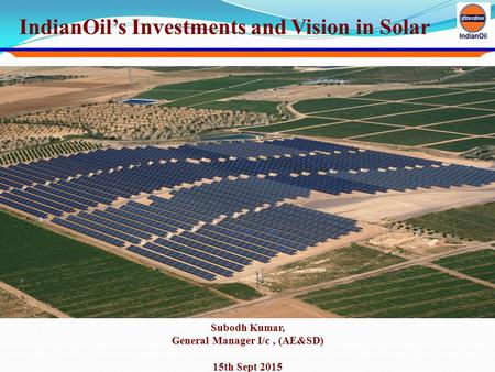 IndianOil's Investments and Vision in Solar Subodh Kumar, General Manager I/c, (AE&SD) 15th Sept 2015.