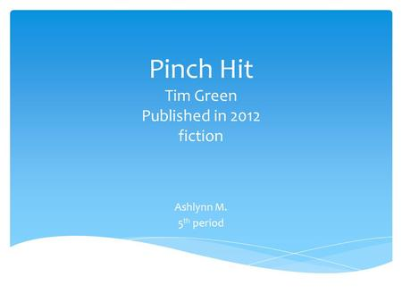 Pinch Hit Tim Green Published in 2012 fiction Ashlynn M. 5 th period.