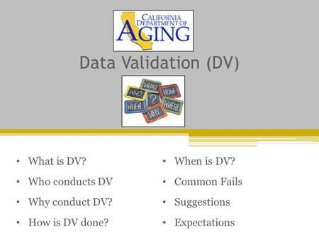 Data Validation (DV) What is DV? Who conducts DV Why conduct DV? How is DV done? When is DV? Common Fails Suggestions Expectations.