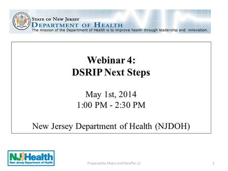 Webinar 4: DSRIP Next Steps May 1st, 2014 1:00 PM - 2:30 PM New Jersey Department of Health (NJDOH) 1Prepared by Myers and Stauffer LC.