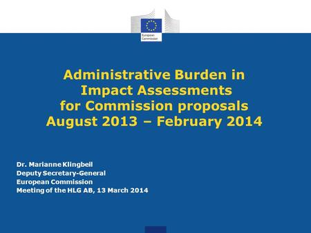 Administrative Burden in Impact Assessments for Commission proposals August 2013 – February 2014 Dr. Marianne Klingbeil Deputy Secretary-General European.