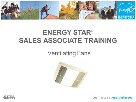 ENERGY STAR ® SALES ASSOCIATE TRAINING Ventilating Fans.