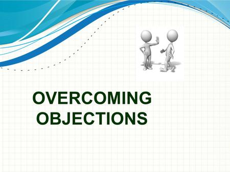 OVERCOMING OBJECTIONS. I Don't Have Time Is time really the issue or whether the current time is a bad time for you to present/offer the opportunity?