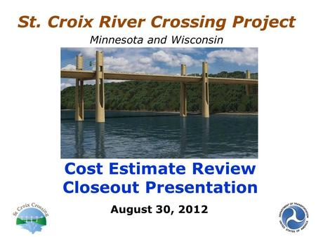 August 30, 2012 Cost Estimate Review Closeout Presentation St. Croix River Crossing Project Minnesota and Wisconsin.