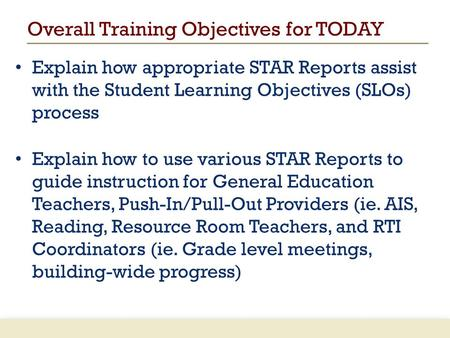Overall Training Objectives for TODAY Explain how appropriate STAR Reports assist with the Student Learning Objectives (SLOs) process Explain how to use.