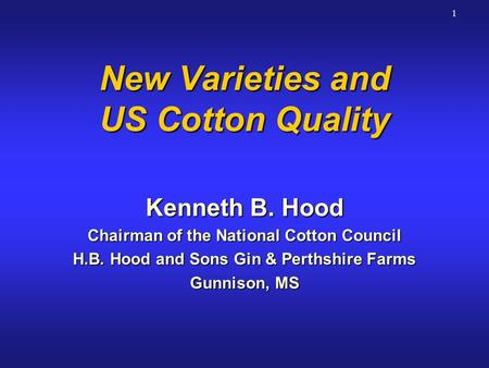 1 New Varieties and US Cotton Quality Kenneth B. Hood Chairman of the National Cotton Council H.B. Hood and Sons Gin & Perthshire Farms Gunnison, MS Kenneth.