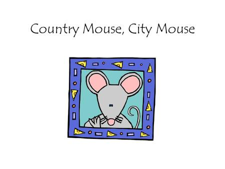 Country Mouse, City Mouse. Dear Country Mouse, Since you have never been to the big city, I'd like you to come to my place in Philadelphia for the weekend.