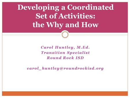 Carol Huntley, M.Ed. Transition Specialist Round Rock ISD Developing a Coordinated Set of Activities: the Why and How.