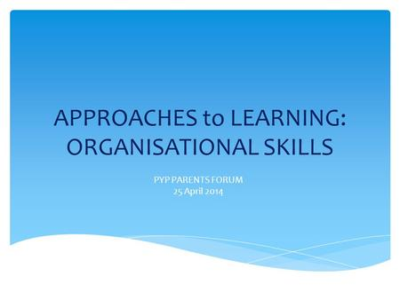 APPROACHES to LEARNING: ORGANISATIONAL SKILLS PYP PARENTS FORUM 25 April 2014.