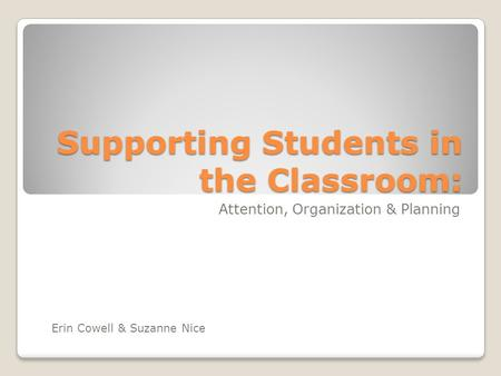 Supporting Students in the Classroom: Attention, Organization & Planning Erin Cowell & Suzanne Nice.