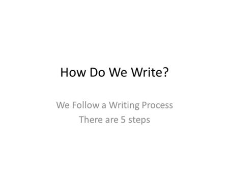 How Do We Write? We Follow a Writing Process There are 5 steps.