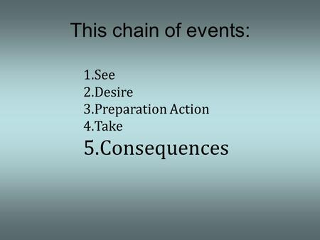 1.See 2.Desire 3.Preparation Action 4.Take 5.Consequences This chain of events: