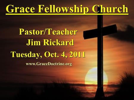 Grace Fellowship Church Pastor/Teacher Jim Rickard Tuesday, Oct. 4, 2011 www.GraceDoctrine.org.