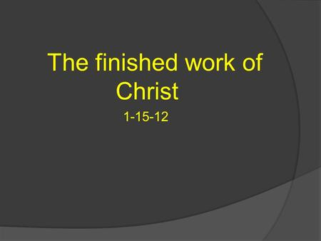 "The finished work of Christ 1-15-12. We talked last week about the events surrounding the words; ""It is Finished"". 1. Darkness 2. ""My God My God why have."