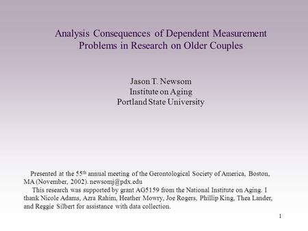 1 Analysis Consequences of Dependent Measurement Problems in Research on Older Couples Jason T. Newsom Institute on Aging Portland State University Presented.