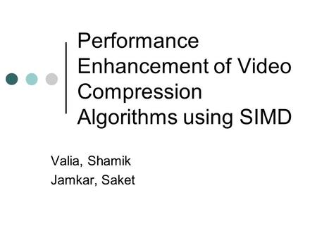 Performance Enhancement of Video Compression Algorithms using SIMD Valia, Shamik Jamkar, Saket.