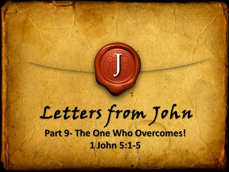J Letters from John Part 9- The One Who Overcomes! 1 John 5:1-5 Part 9- The One Who Overcomes! 1 John 5:1-5.