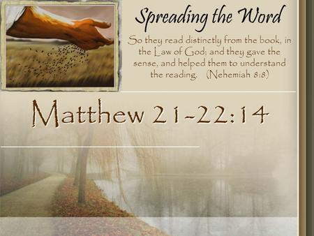 Spreading the Word Matthew 21-22:14 So they read distinctly from the book, in the Law of God; and they gave the sense, and helped them to understand the.
