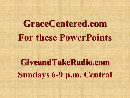 GraceCentered.com For these PowerPointsGiveandTakeRadio.com Sundays 6-9 p.m. Central.