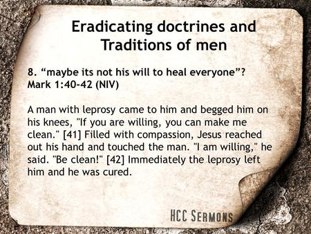"Eradicating doctrines and Traditions of men 8. ""maybe its not his will to heal everyone""? Mark 1:40-42 (NIV) A man with leprosy came to him and begged."