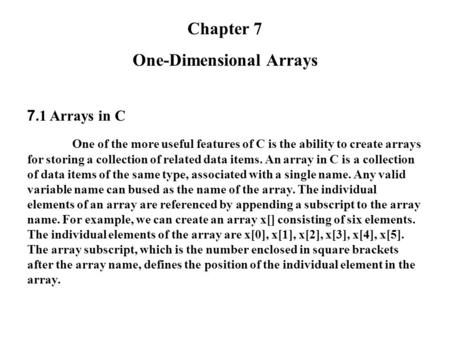 Chapter 7 One-Dimensional Arrays 7.1 Arrays in C One of the more useful features of C is the ability to create arrays for storing a collection of related.