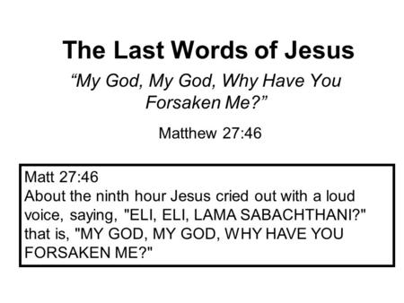 "The Last Words of Jesus ""My God, My God, Why Have You Forsaken Me?"" Matthew 27:46 Matt 27:46 About the ninth hour Jesus cried out with a loud voice, saying,"