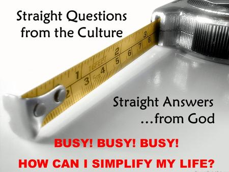 Straight Questions from the Culture Straight Answers …from God BUSY! BUSY! BUSY! HOW CAN I SIMPLIFY MY LIFE?
