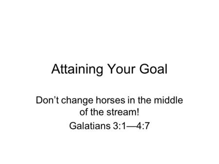 Attaining Your Goal Don't change horses in the middle of the stream! Galatians 3:1—4:7.