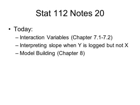 Stat 112 Notes 20 Today: –Interaction Variables (Chapter 7.1-7.2) –Interpreting slope when Y is logged but not X –Model Building (Chapter 8)