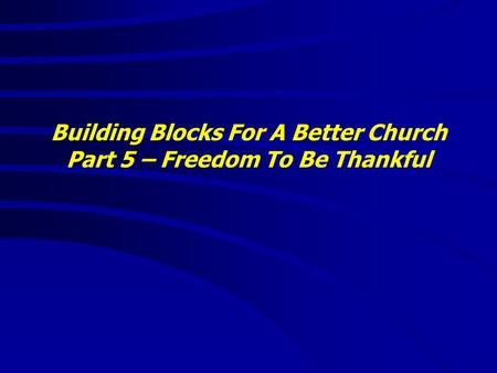 Building Blocks For A Better Church Part 5 – Freedom To Be Thankful.
