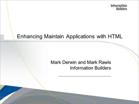 Copyright 2007, Information Builders. Slide 1 Enhancing Maintain Applications with HTML Mark Derwin and Mark Rawls Information Builders.