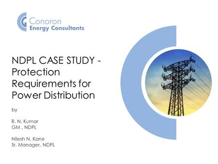 NDPL CASE STUDY - Protection Requirements for Power Distribution by R. N. Kumar GM, NDPL Nilesh N. Kane Sr. Manager, NDPL.