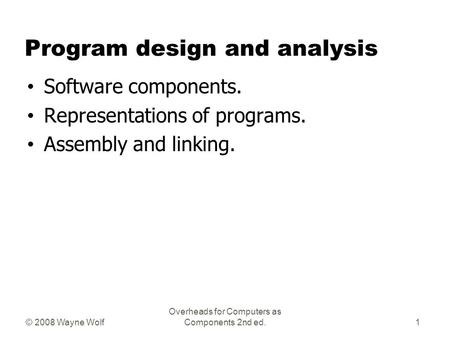© 2008 Wayne Wolf Overheads for Computers as Components 2nd ed. Program design and analysis Software components. Representations of programs. Assembly.