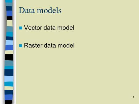 1 Data models Vector data model Raster data model.