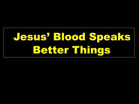 Jesus' Blood Speaks Better Things. Heb 12:18-25 NKJV 18 For you have not come to the mountain that may be touched and that burned with fire, and to blackness.
