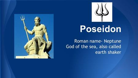 Poseidon Roman name- Neptune God of the sea, also called earth shaker.