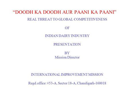 """DOODH KA DOODH AUR PAANI KA PAANI"" REAL THREAT TO GLOBAL COMPETITIVENESS OF INDIAN DAIRY INDUSTRY PRESENTATION BY Mission Director INTERNATIONAL IMPROVEMENT."