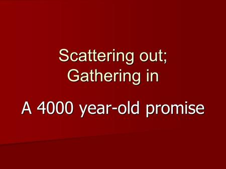 Scattering out; Gathering in A 4000 year-old promise.