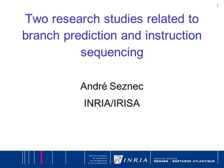 1 Two research studies related to branch prediction and instruction sequencing André Seznec INRIA/IRISA.