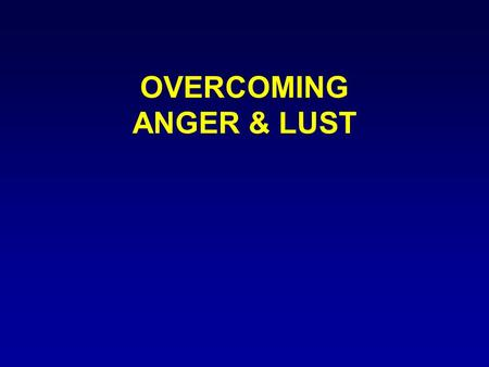 "OVERCOMING ANGER & LUST. INTRODUCTION ""Be ye therefore perfect, even as your Father which is in heaven is perfect"" Matt 5:48."