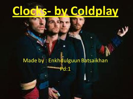 Clocks- by Coldplay Made by : Enkhdulguun Batsaikhan Pd:1.