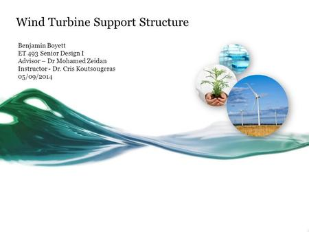 Wind Turbine Support Structure Benjamin Boyett ET 493 Senior Design I Advisor – Dr Mohamed Zeidan Instructor - Dr. Cris Koutsougeras 05/09/2014.