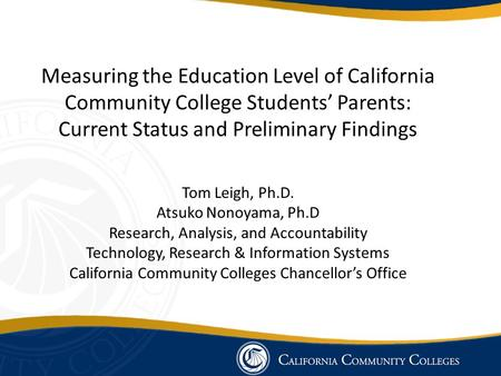 Measuring the Education Level of California Community College Students' Parents: Current Status and Preliminary Findings Tom Leigh, Ph.D. Atsuko Nonoyama,