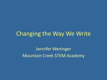 Changing the Way We Write Jennifer Weninger Mountain Creek STEM Academy.
