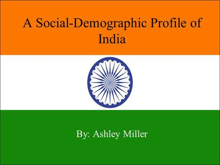 A Social-Demographic Profile of India By: Ashley Miller.