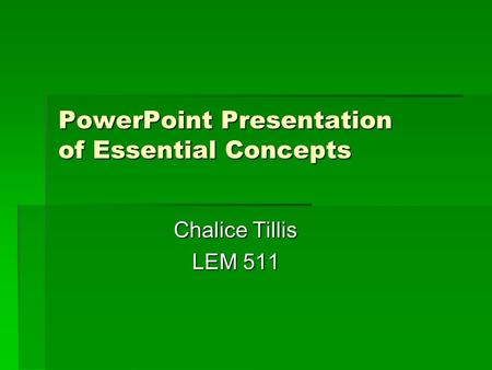 PowerPoint Presentation of Essential Concepts PowerPoint Presentation of Essential Concepts Chalice Tillis LEM 511.