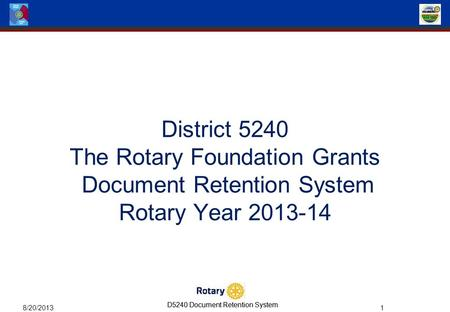 D5240 Document Retention System 8/20/2013 1 District 5240 The Rotary Foundation Grants Document Retention System Rotary Year 2013-14.
