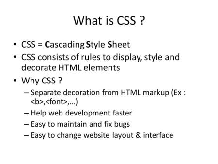 CSS = Cascading Style Sheet CSS consists of rules to display, style and decorate HTML elements Why CSS ? – Separate decoration from HTML markup (Ex :,,…)