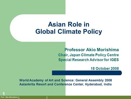 Prof. Akio Morishima 1 Asian Role in Global Climate Policy Professor Akio Morishima Chair, Japan Climate Policy Centre Special Research Advisor for IGES.